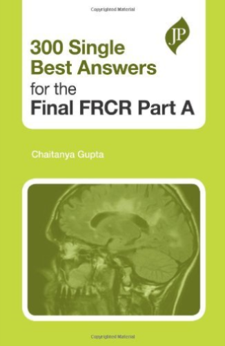 300 Single Best Answers for the Final FRCR Part A 1 ED by Chaitanya Gupta 190781602X